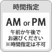 AM or PM 午前か午後で お選びください ※時間指定は不可